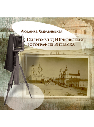 Хмельницкая Л. В. Сигизмунд Юрковский — фотограф из Витебска