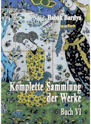 """Babak Bardya """"Komplette Sammlung der Werke. Buch VI"""""""