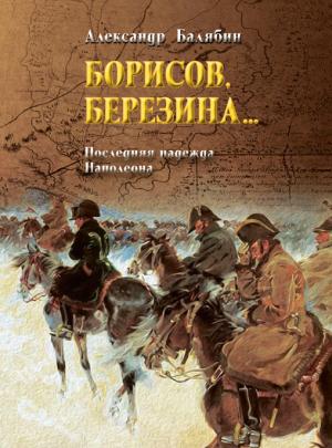 "Балябин А. А. ""Борисов, Березина… Последняя надежда Наполеона"""