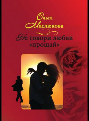 """Маслюкова О. И. """"Не говори любви """"Прощай!"""""""