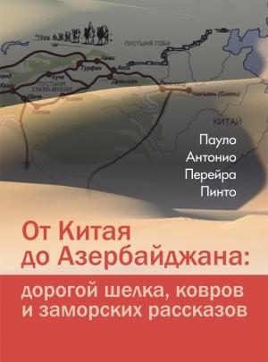 Перейра Пинто П. А. От Китая до Азербайджана: дорогой шелка, ковров и заморских рассказов