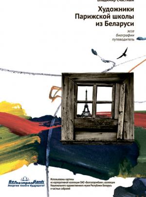 Художники Парижской школы из Беларуси. Эссе. Биографии. Путеводитель. 2-е издание