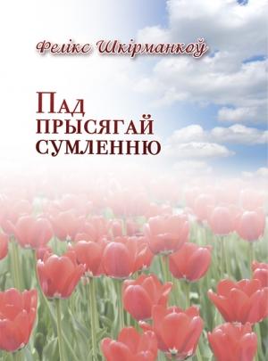 """Шкирманков Ф. В. """"Пад прысягай сумленню"""""""