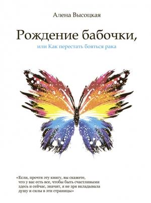 Высоцкая А. Рождение бабочки, или Как перестать бояться рака
